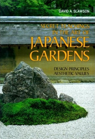 Secret Teachings in the Art of Japanese Gardens by David A. Slawson